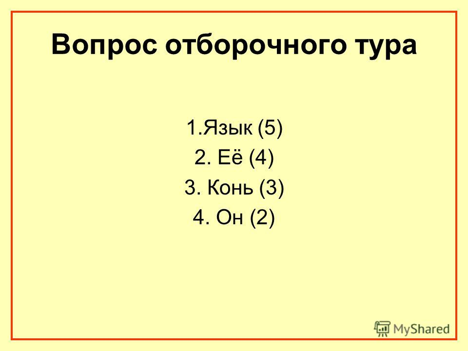 Вопрос отборочного тура 1.Язык (5) 2. Её (4) 3. Конь (3) 4. Он (2)