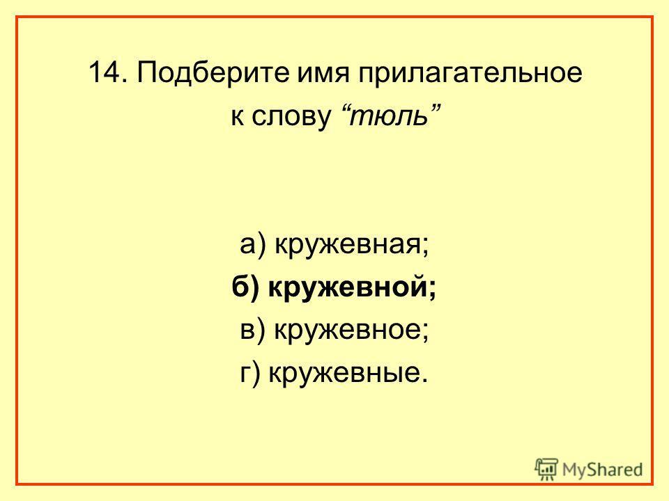 14. Подберите имя прилагательное к слову тюль а) кружевная; б) кружевной; в) кружевное; г) кружевные.