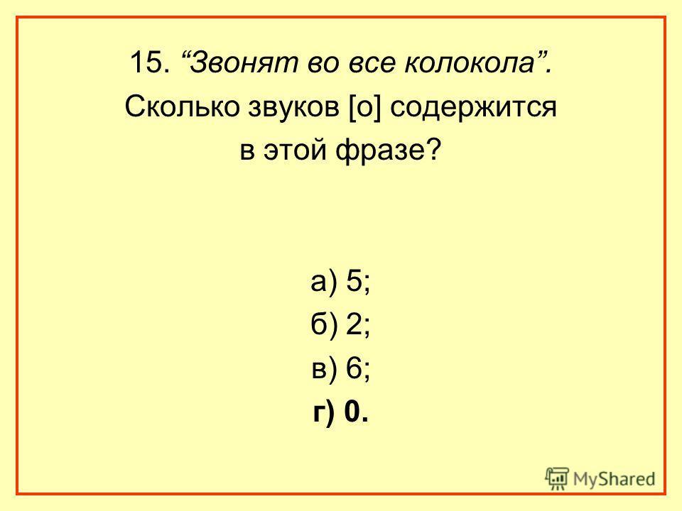 15. Звонят во все колокола. Сколько звуков [о] содержится в этой фразе? а) 5; б) 2; в) 6; г) 0.