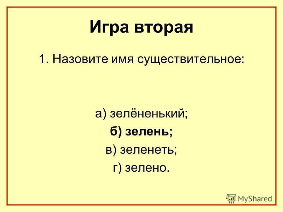 Игра вторая 1. Назовите имя существительное: а) зелёненький; б) зелень; в) зеленеть; г) зелено.