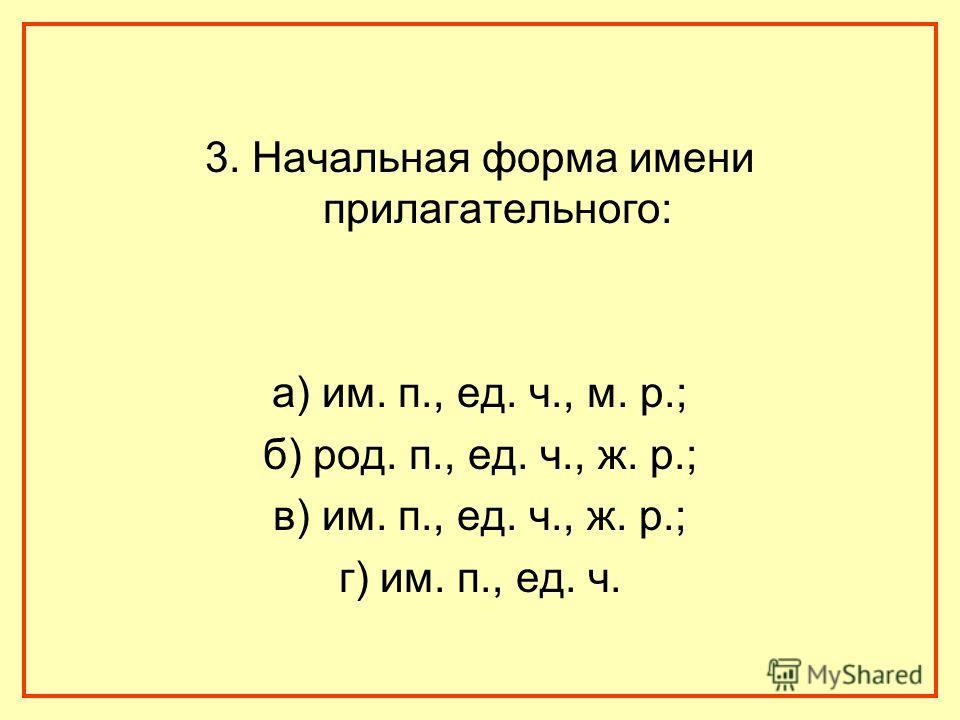 3. Начальная форма имени прилагательного: а) им. п., ед. ч., м. р.; б) род. п., ед. ч., ж. р.; в) им. п., ед. ч., ж. р.; г) им. п., ед. ч.