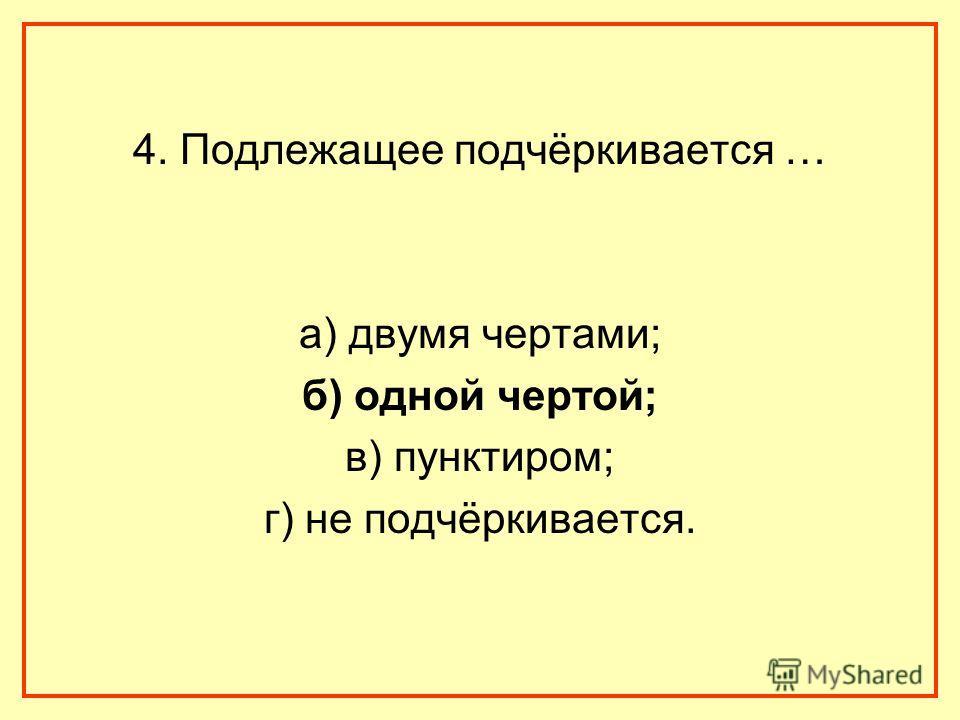 4. Подлежащее подчёркивается … а) двумя чертами; б) одной чертой; в) пунктиром; г) не подчёркивается.