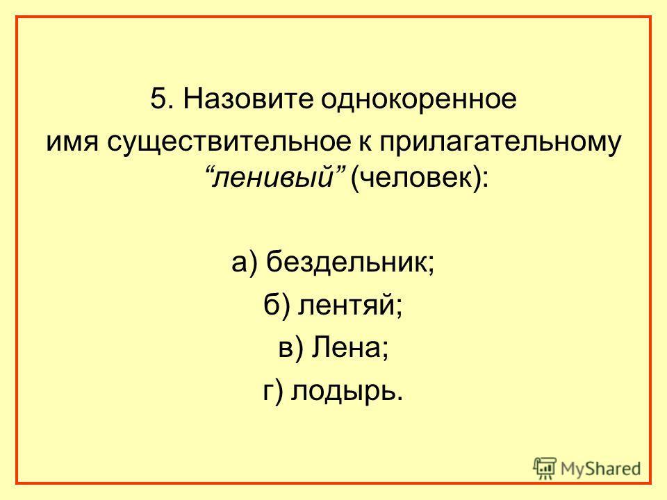 5. Назовите однокоренное имя существительное к прилагательному ленивый (человек): а) бездельник; б) лентяй; в) Лена; г) лодырь.