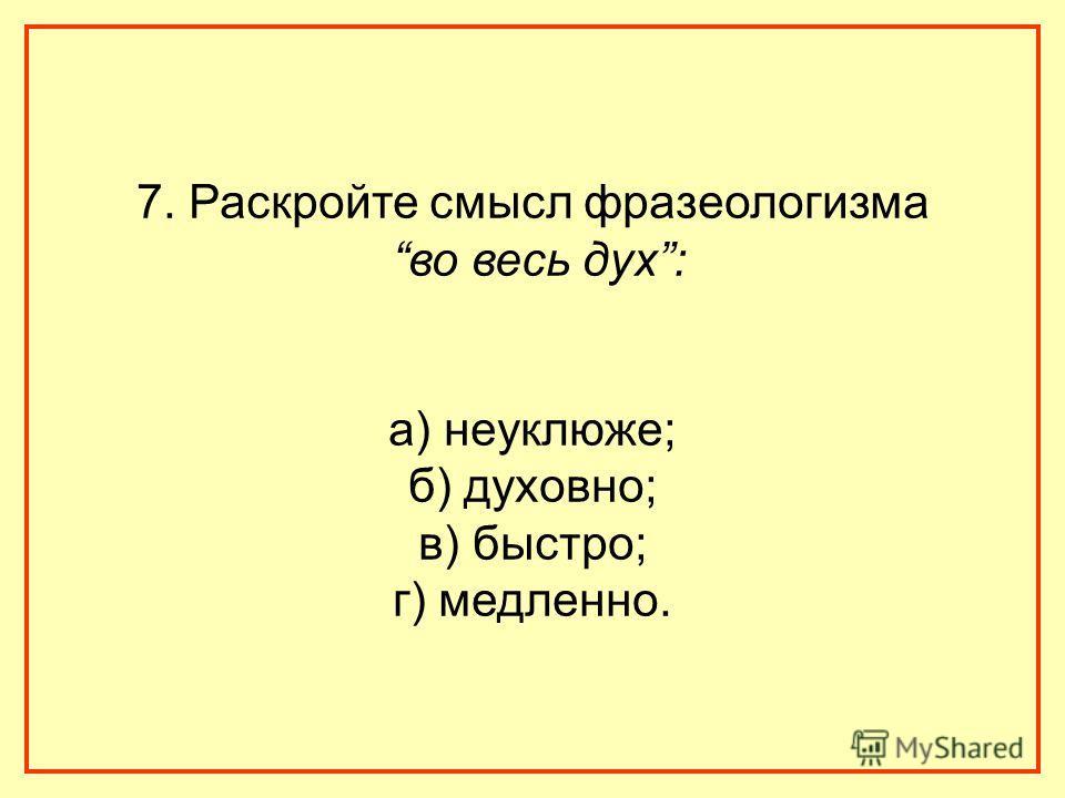 7. Раскройте смысл фразеологизма во весь дух: а) неуклюже; б) духовно; в) быстро; г) медленно.