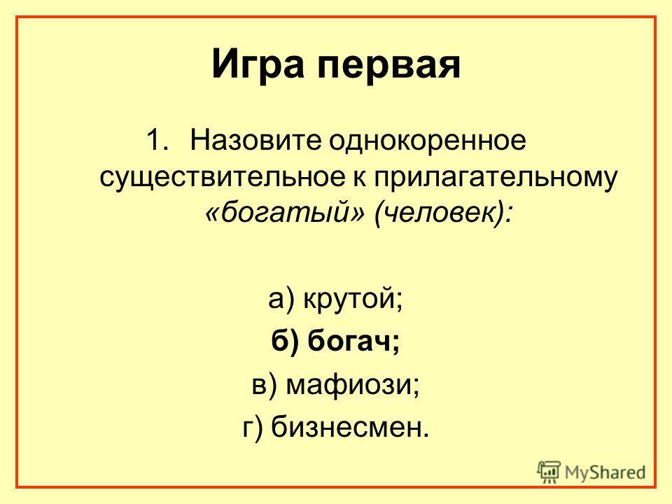 Игра первая 1.Назовите однокоренное существительное к прилагательному «богатый» (человек): а) крутой; б) богач; в) мафиози; г) бизнесмен.