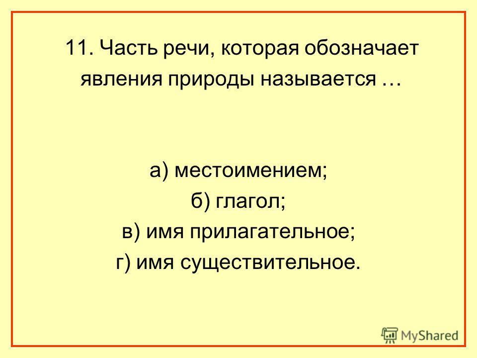 11. Часть речи, которая обозначает явления природы называется … а) местоимением; б) глагол; в) имя прилагательное; г) имя существительное.