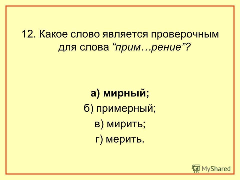 12. Какое слово является проверочным для слова прим…рение? а) мирный; б) примерный; в) мирить; г) мерить.