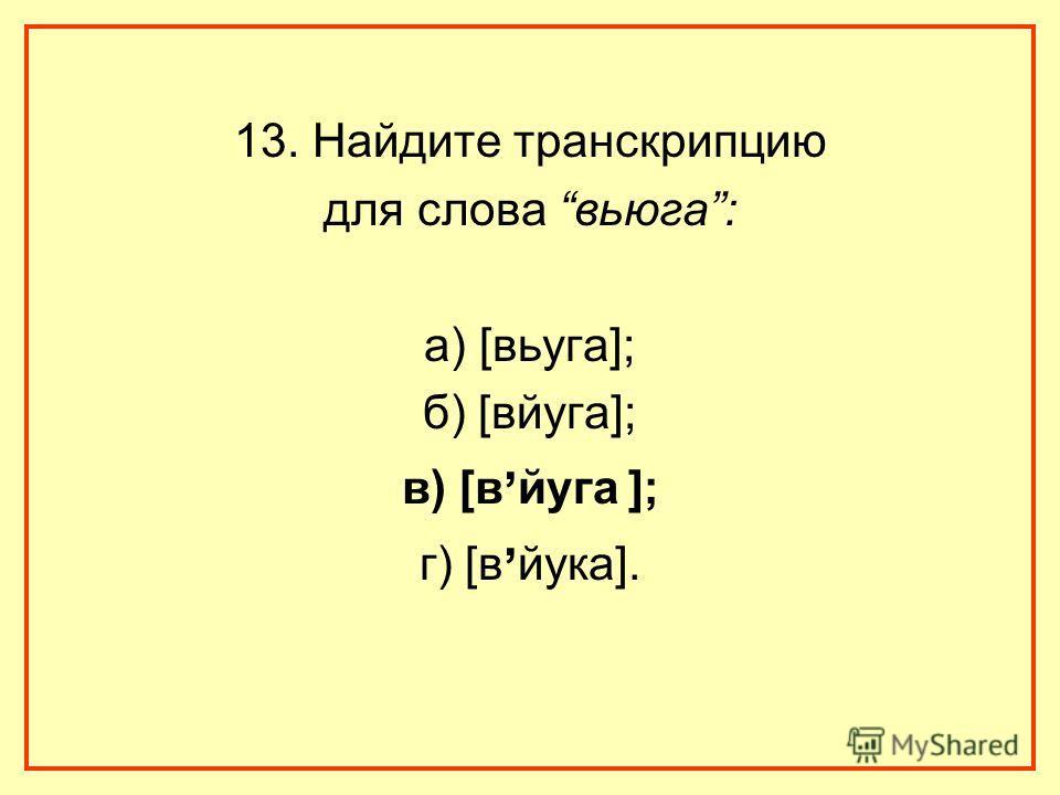 13. Найдите транскрипцию для слова вьюга: а) [вьуга]; б) [вйуга]; в) [в, йуга ]; г) [в, йука].