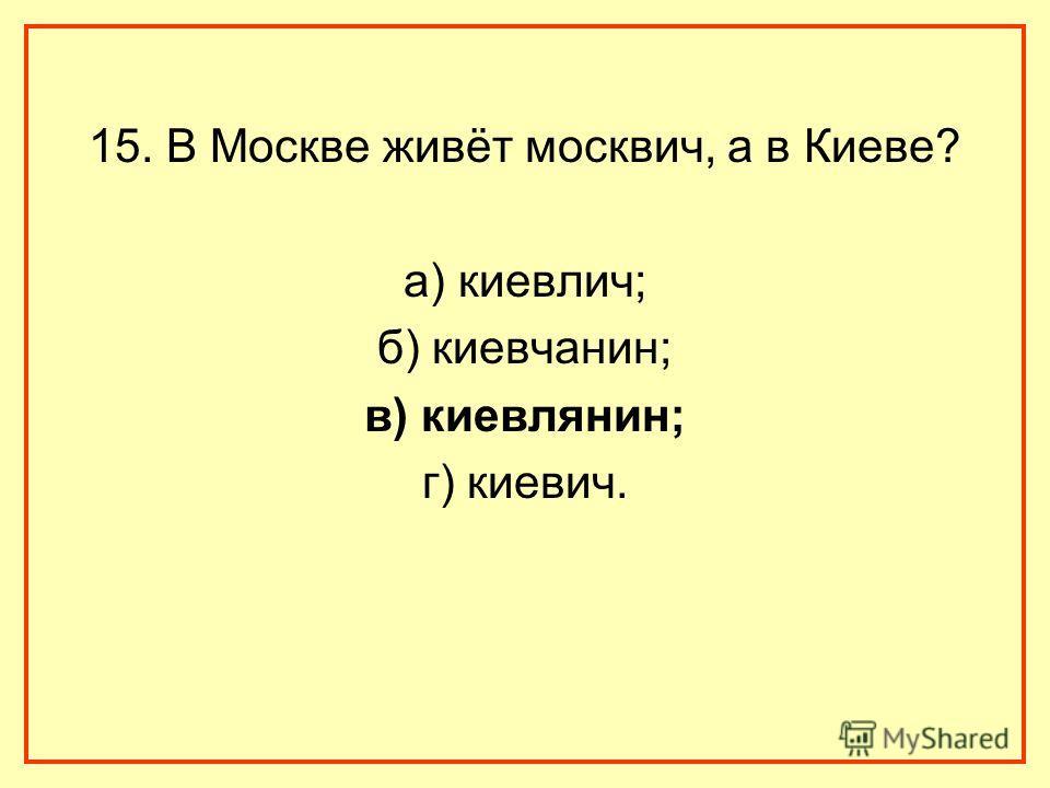 15. В Москве живёт москвич, а в Киеве? а) киевлич; б) киевчанин; в) киевлянин; г) киевич.