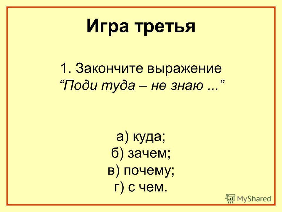 Игра третья 1. Закончите выражение Поди туда – не знаю... а) куда; б) зачем; в) почему; г) с чем.