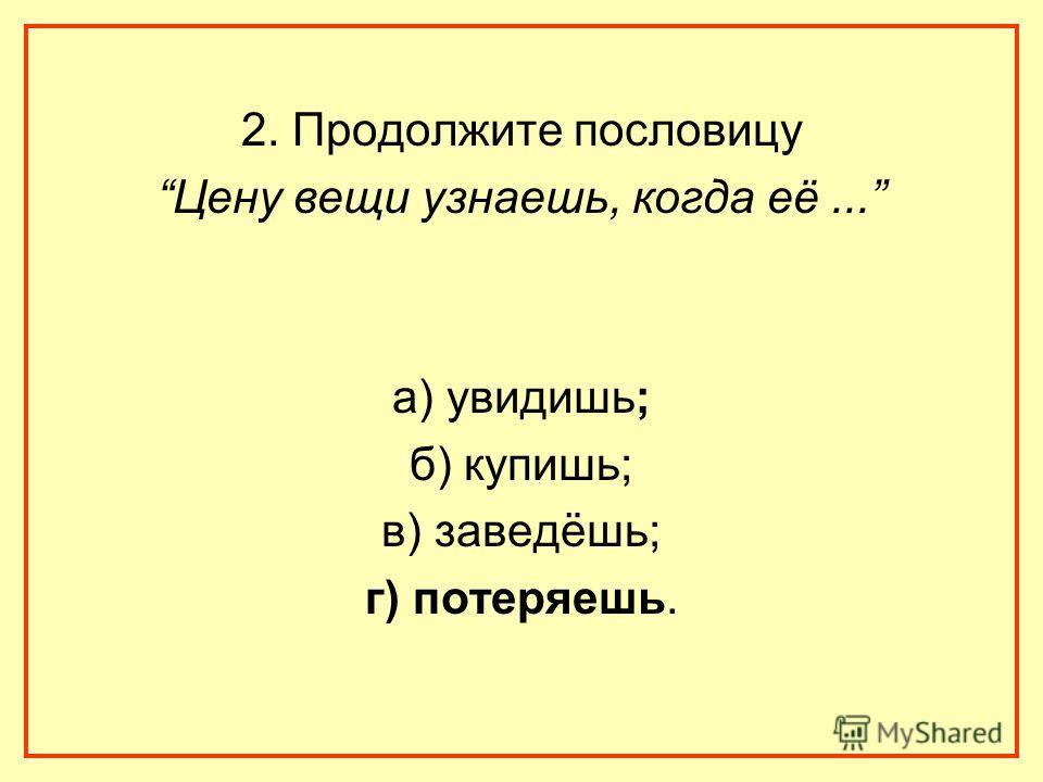 2. Продолжите пословицу Цену вещи узнаешь, когда её... а) увидишь; б) купишь; в) заведёшь; г) потеряешь.