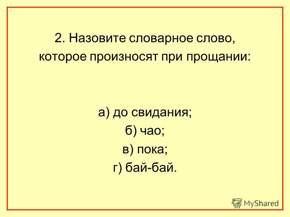 2. Назовите словарное слово, которое произносят при прощании: а) до свидания; б) чао; в) пока; г) бай-бай.