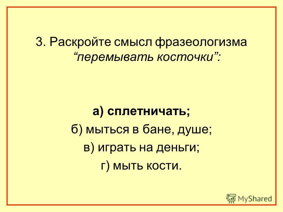 3. Раскройте смысл фразеологизма перемывать косточки: а) сплетничать; б) мыться в бане, душе; в) играть на деньги; г) мыть кости.