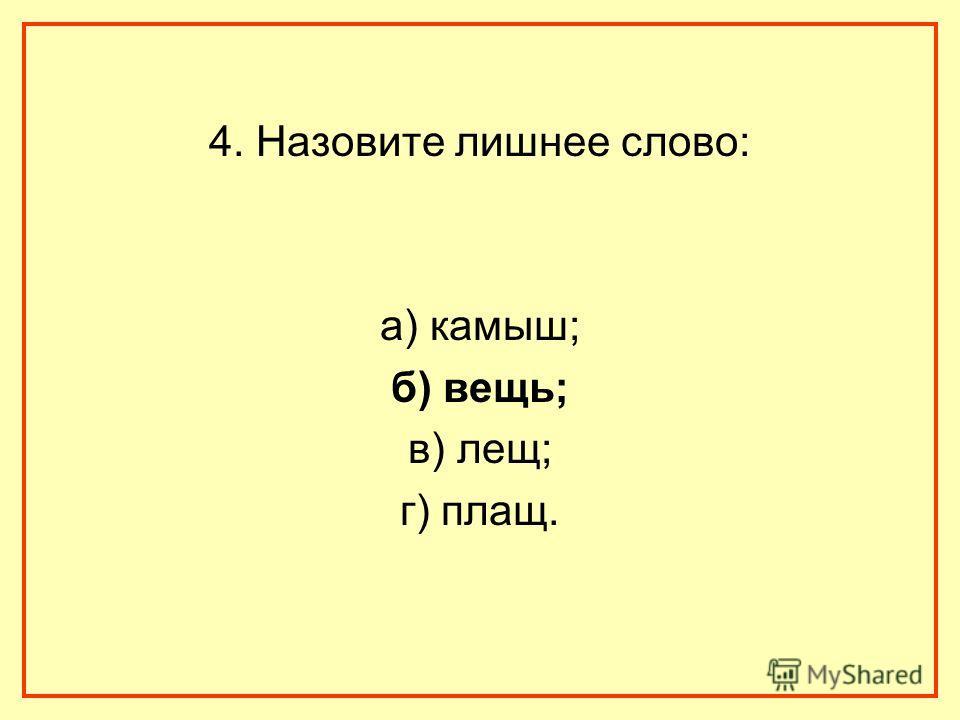 4. Назовите лишнее слово: а) камыш; б) вещь; в) лещ; г) плащ.