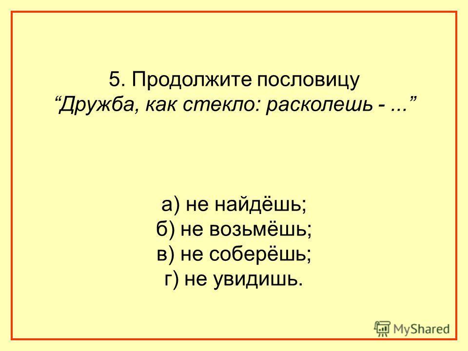 5. Продолжите пословицу Дружба, как стекло: расколешь -... а) не найдёшь; б) не возьмёшь; в) не соберёшь; г) не увидишь.