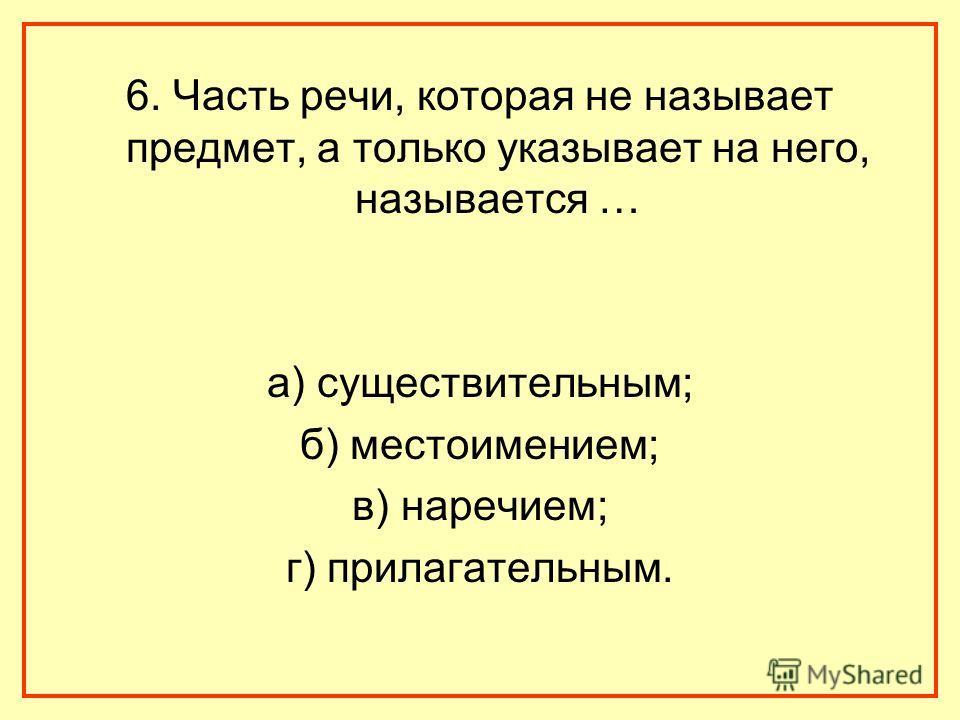 6. Часть речи, которая не называет предмет, а только указывает на него, называется … а) существительным; б) местоимением; в) наречием; г) прилагательным.