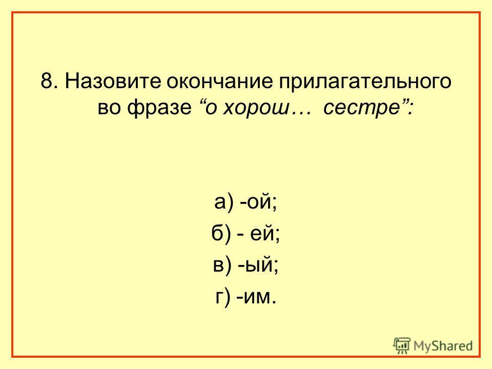 8. Назовите окончание прилагательного во фразе о хорош… сестре: а) -ой; б) - ей; в) -ый; г) -им.