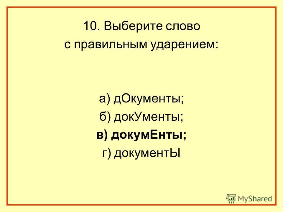 10. Выберите слово с правильным ударением: а) дОкументы; б) докУменты; в) докумЕнты; г) документЫ