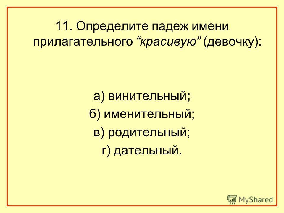 11. Определите падеж имени прилагательного красивую (девочку): а) винительный; б) именительный; в) родительный; г) дательный.