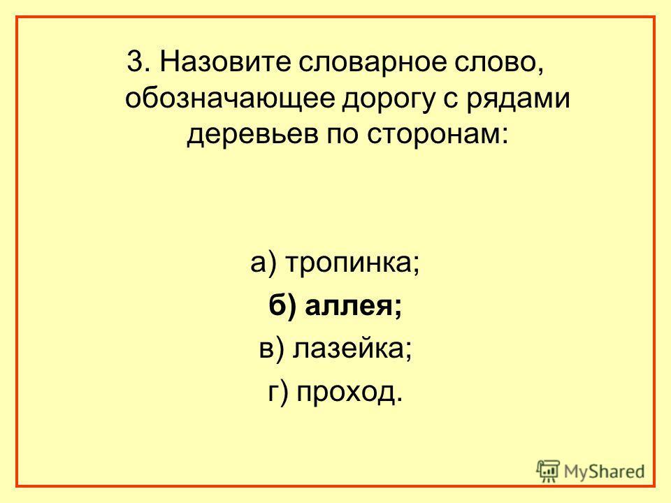 3. Назовите словарное слово, обозначающее дорогу с рядами деревьев по сторонам: а) тропинка; б) аллея; в) лазейка; г) проход.