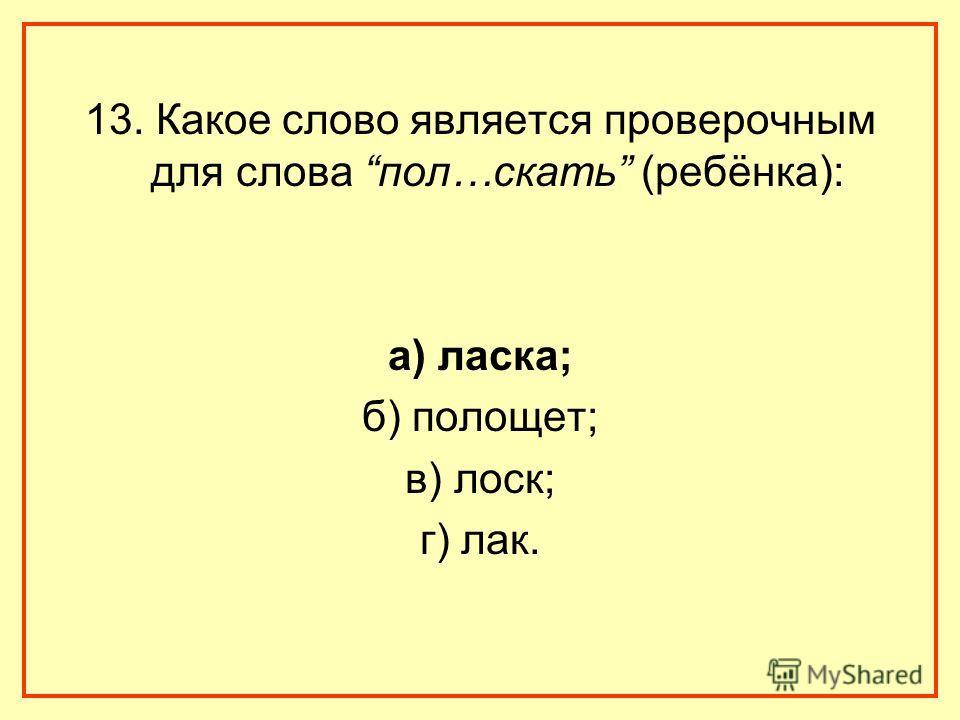 13. Какое слово является проверочным для слова пол…скать (ребёнка): а) ласка; б) полощет; в) лоск; г) лак.