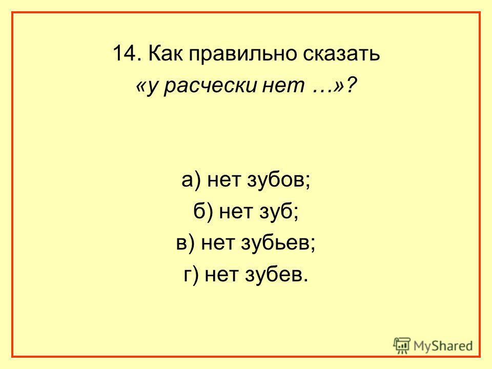 14. Как правильно сказать «у расчески нет …»? а) нет зубов; б) нет зуб; в) нет зубьев; г) нет зубев.