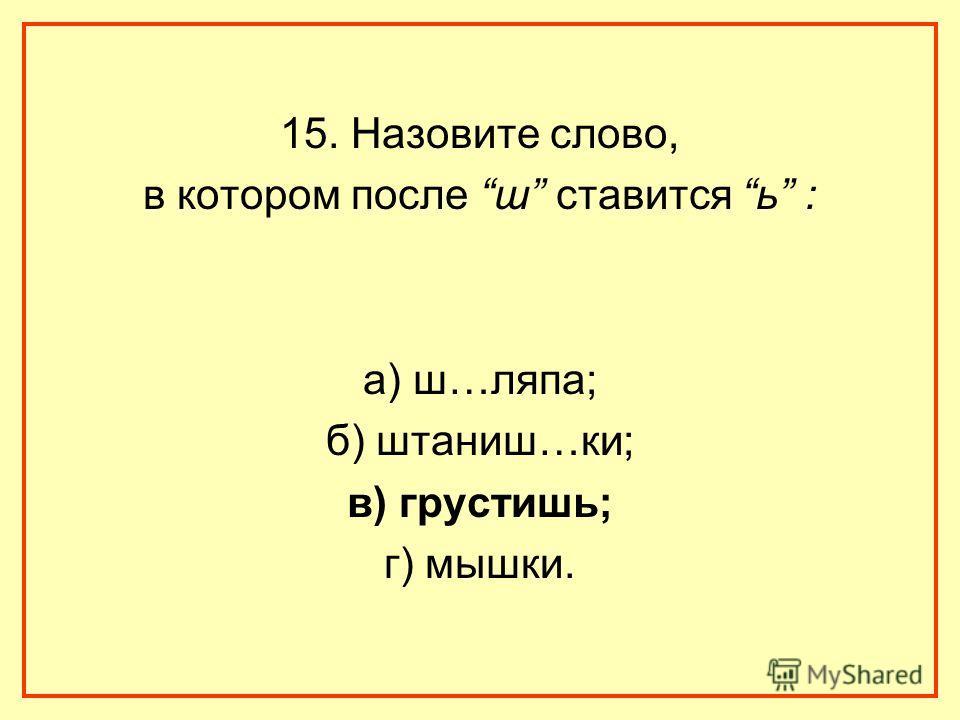 15. Назовите слово, в котором после ш ставится ь : а) ш…ляпа; б) штаниш…ки; в) грустишь; г) мышки.