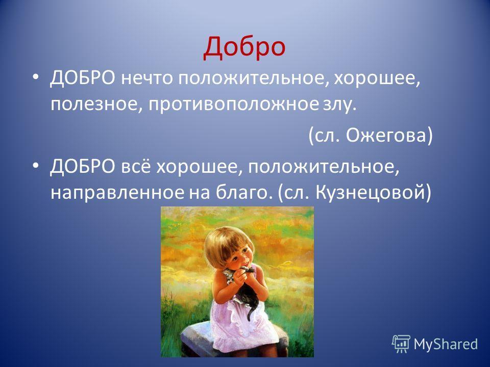 Добро ДОБРО нечто положительное, хорошее, полезное, противоположное злу. (сл. Ожегова) ДОБРО всё хорошее, положительное, направленное на благо. (сл. Кузнецовой)