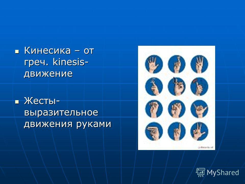 Кинесика – от греч. kinesis- движение Кинесика – от греч. kinesis- движение Жесты- выразительное движения руками Жесты- выразительное движения руками