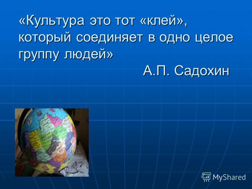 «Культура это тот «клей», который соединяет в одно целое группу людей» А.П. Садохин
