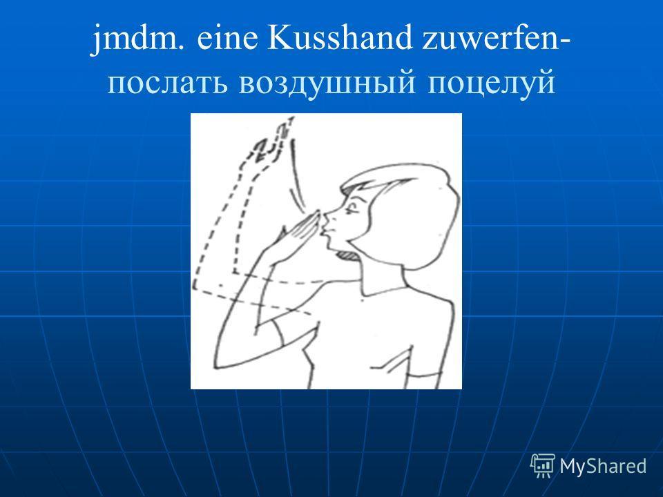 jmdm. eine Kusshand zuwerfen- послать воздушный поцелуй