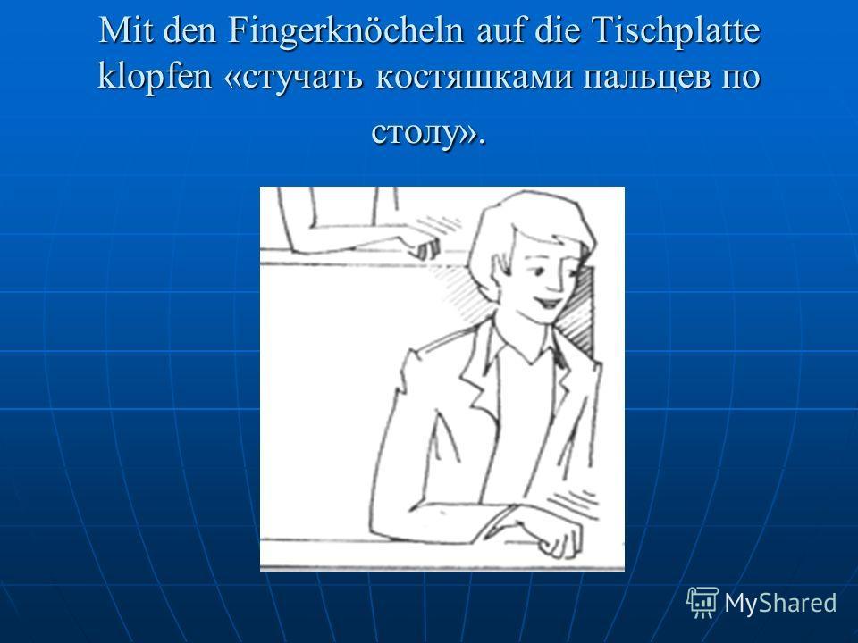 Mit den Fingerknöcheln auf die Tischplatte klopfen «стучать костяшками пальцев по столу».