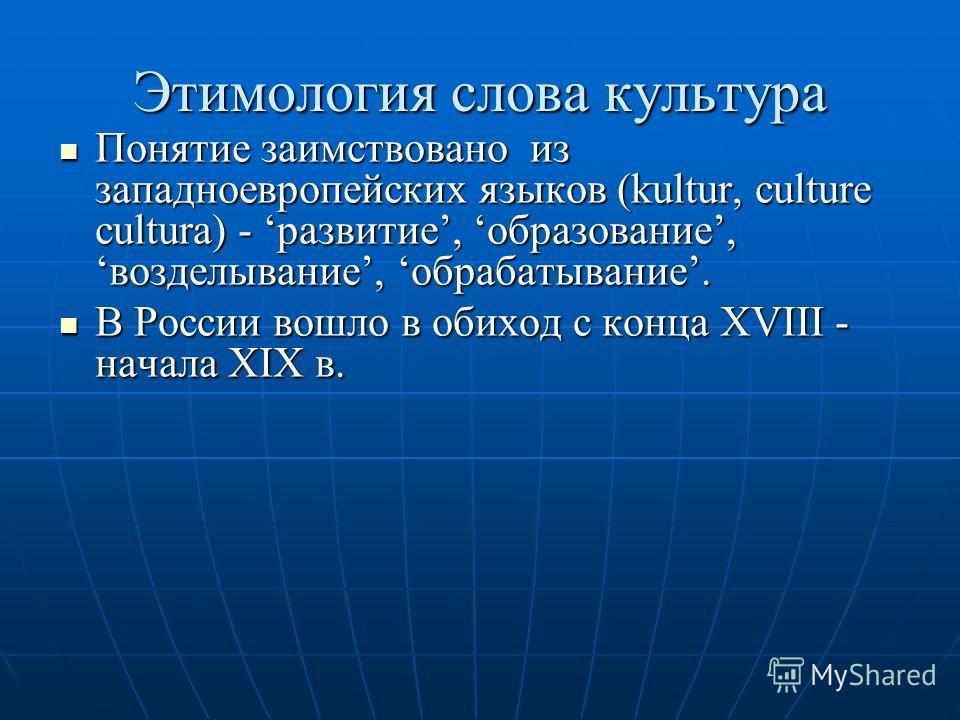 Этимология слова культура Понятие заимствовано из западноевропейских языков (kultur, culture cultura) - развитие, образование, возделывание, обрабатывание. Понятие заимствовано из западноевропейских языков (kultur, culture cultura) - развитие, образо