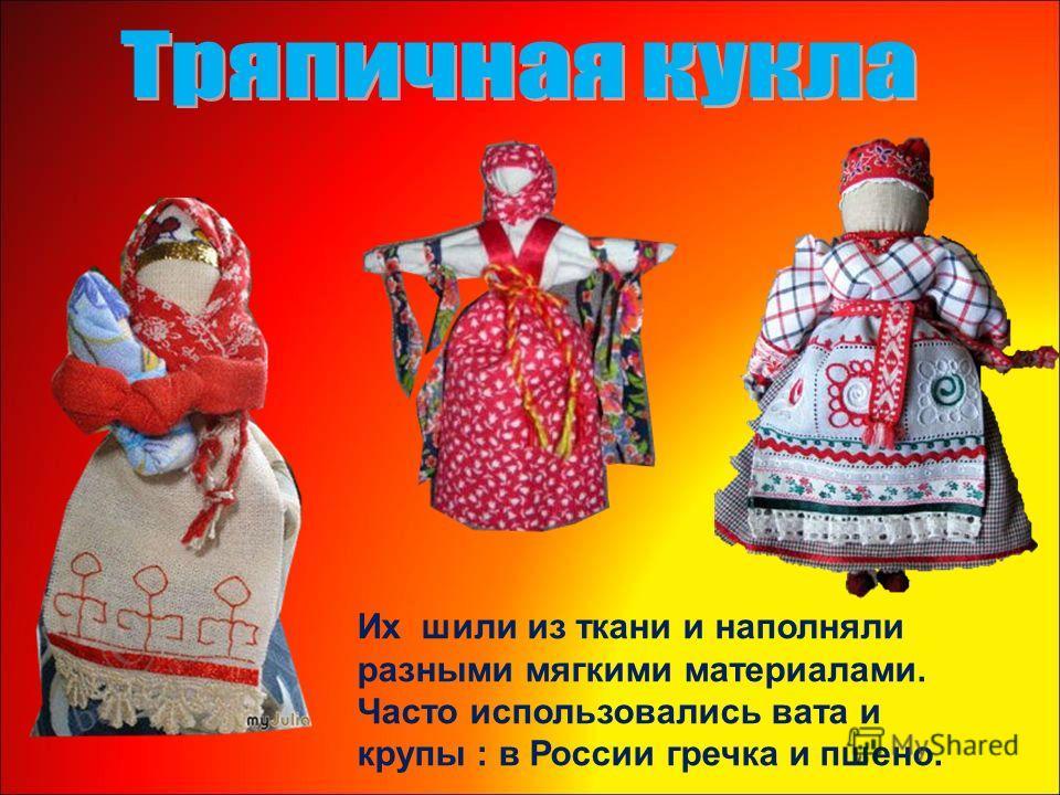 Их шили из ткани и наполняли разными мягкими материалами. Часто использовались вата и крупы : в России гречка и пшено.