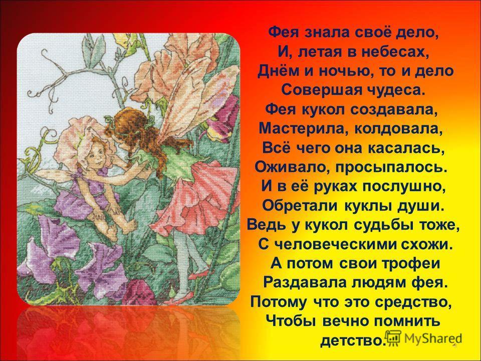 Фея знала своё дело, И, летая в небесах, Днём и ночью, то и дело Совершая чудеса. Фея кукол создавала, Мастерила, колдовала, Всё чего она касалась, Оживало, просыпалось. И в её руках послушно, Обретали куклы души. Ведь у кукол судьбы тоже, С человече