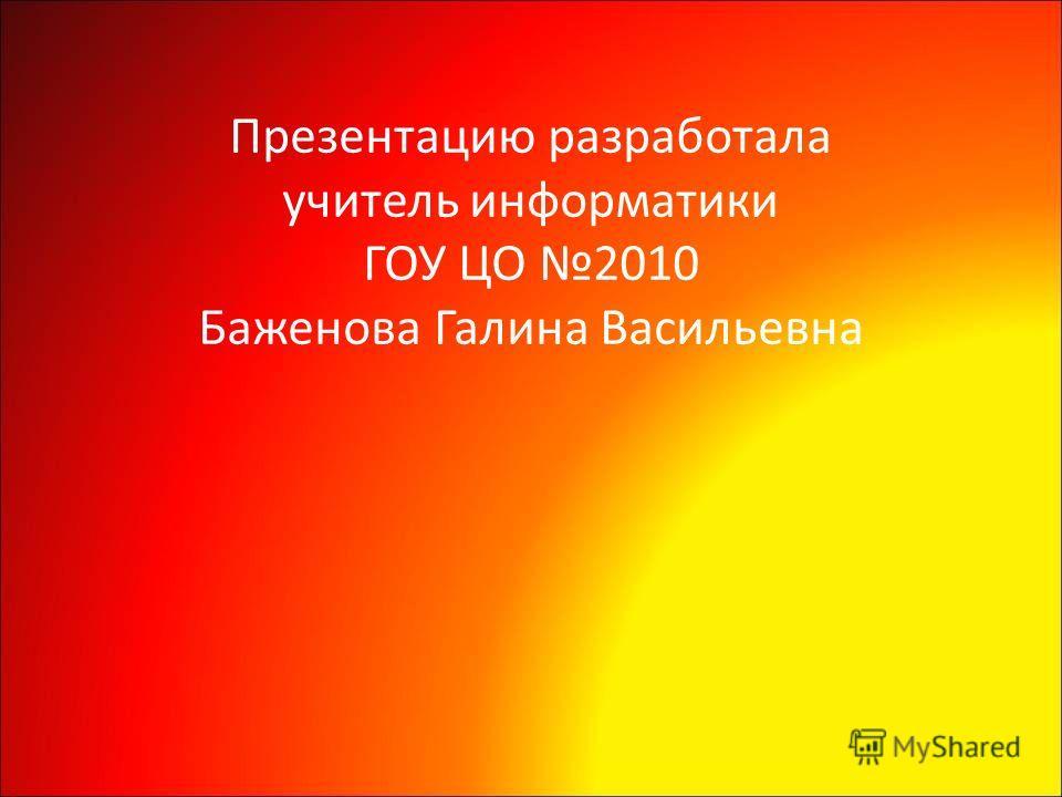 Презентацию разработала учитель информатики ГОУ ЦО 2010 Баженова Галина Васильевна