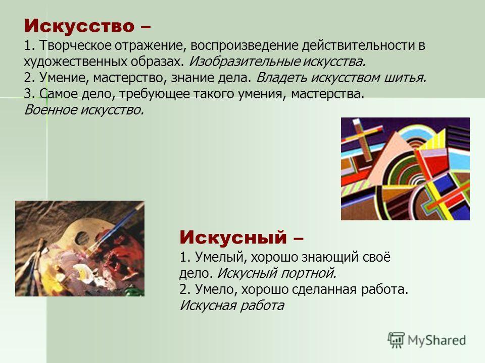 Искусство – 1. Творческое отражение, воспроизведение действительности в художественных образах. Изобразительные искусства. 2. Умение, мастерство, знание дела. Владеть искусством шитья. 3. Самое дело, требующее такого умения, мастерства. Военное искус