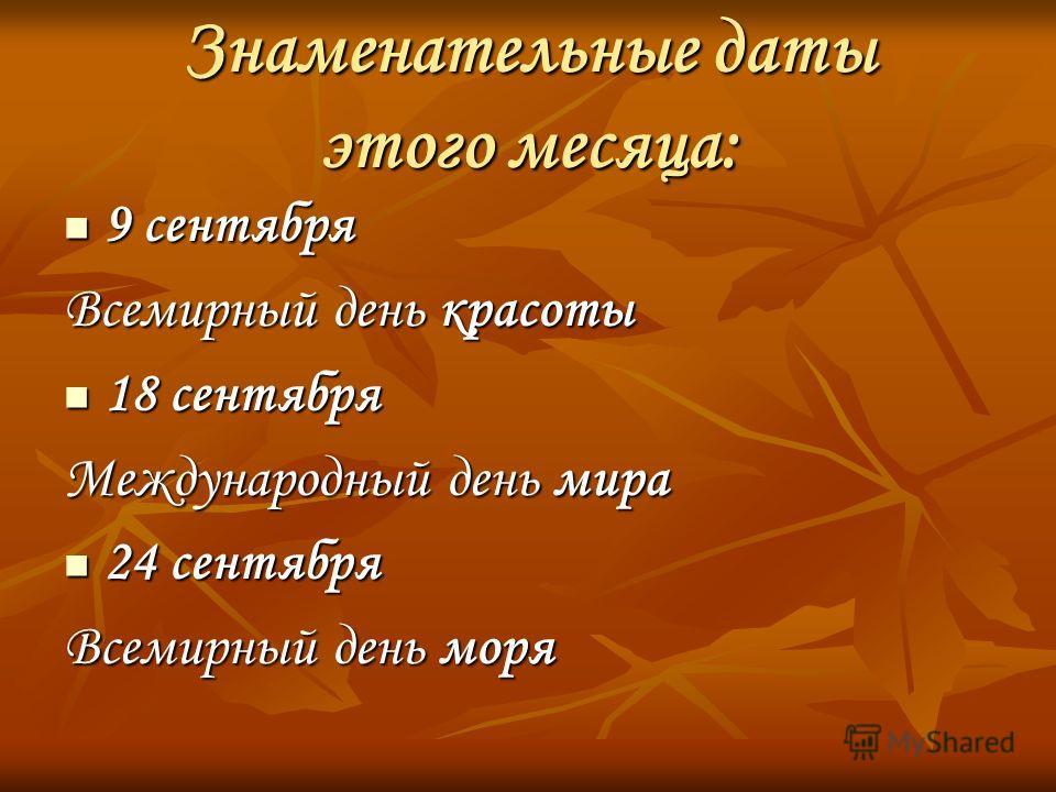 Знаменательные даты этого месяца: 9 сентября Всемирный день красоты 18 сентября Международный день мира 24 сентября Всемирный день моря