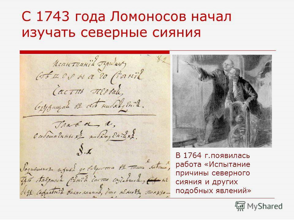 С 1743 года Ломоносов начал изучать северные сияния В 1764 г.появилась работа «Испытание причины северного сияния и других подобных явлений»