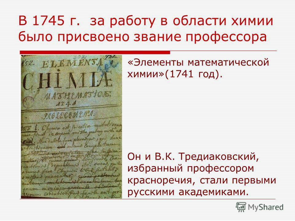«Элементы математической химии»(1741 год). Он и В.К. Тредиаковский, избранный профессором красноречия, стали первыми русскими академиками. В 1745 г. за работу в области химии было присвоено звание профессора