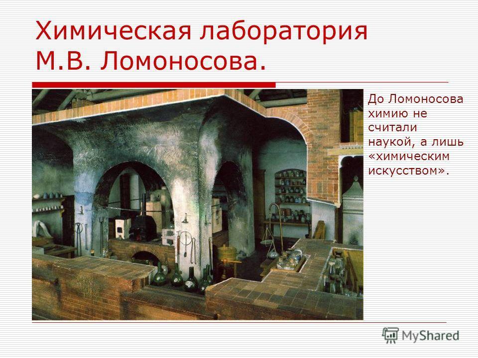 Химическая лаборатория М.В. Ломоносова. До Ломоносова химию не считали наукой, а лишь «химическим искусством».