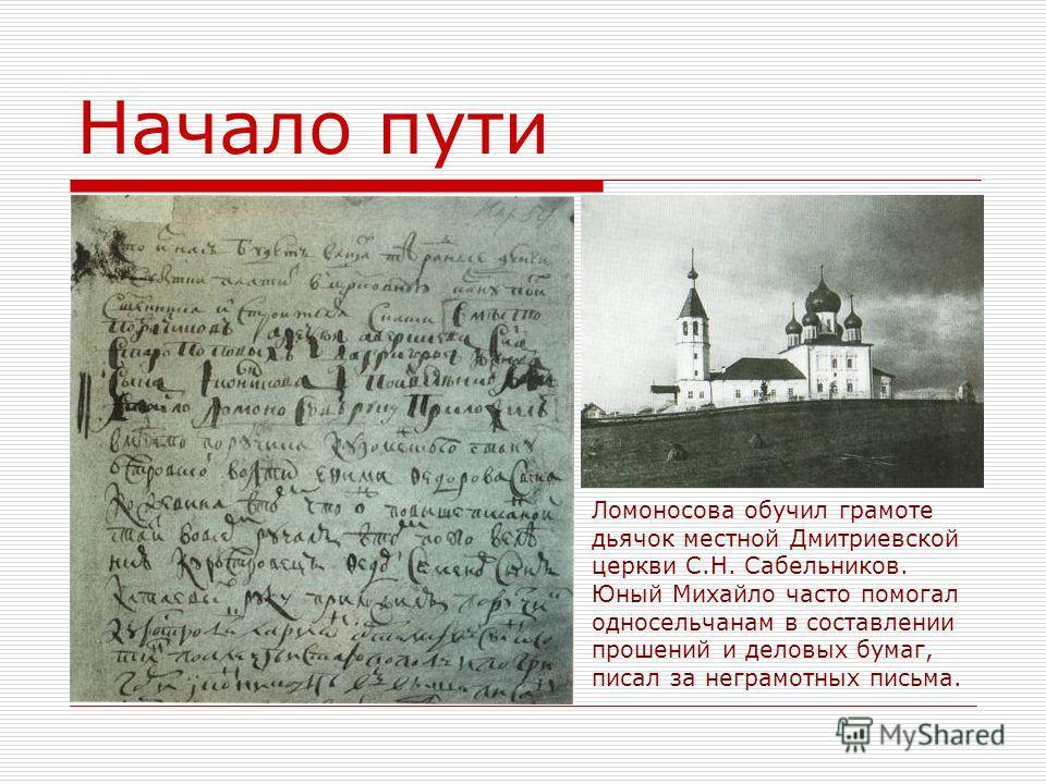 Начало пути Ломоносова обучил грамоте дьячок местной Дмитриевской церкви С.Н. Сабельников. Юный Михайло часто помогал односельчанам в составлении прошений и деловых бумаг, писал за неграмотных письма.