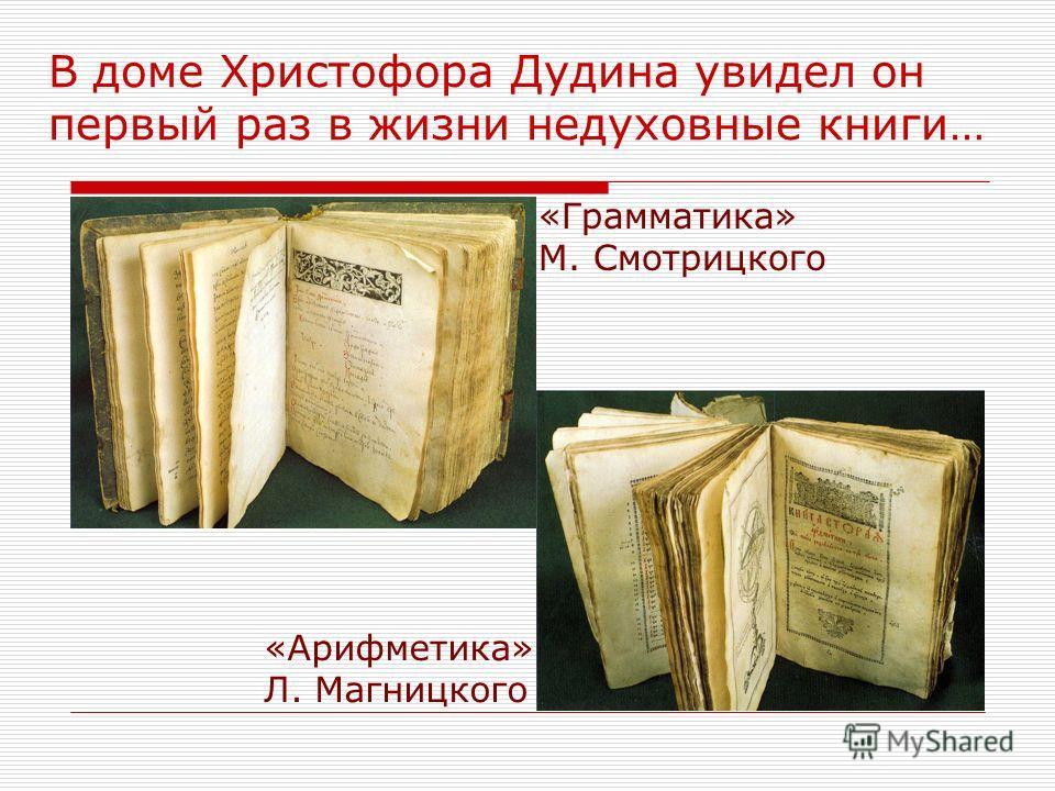 В доме Христофора Дудина увидел он первый раз в жизни недуховные книги… «Грамматика» М. Смотрицкого «Арифметика» Л. Магницкого