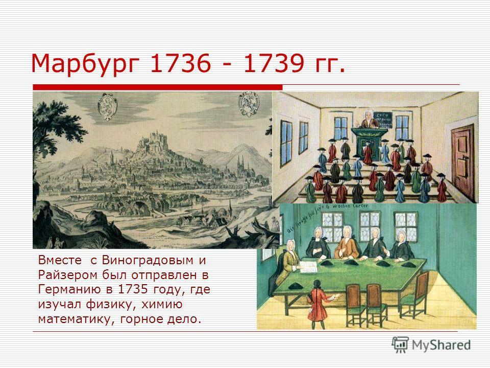 Марбург 1736 - 1739 гг. Вместе с Виноградовым и Райзером был отправлен в Германию в 1735 году, где изучал физику, химию математику, горное дело.