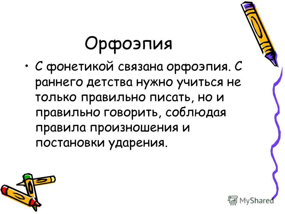 Орфоэпия С фонетикой связана орфоэпия. С раннего детства нужно учиться не только правильно писать, но и правильно говорить, соблюдая правила произношения и постановки ударения.