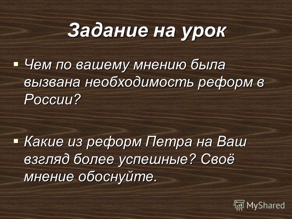 Задание на урок Чем по вашему мнению была вызвана необходимость реформ в России? Чем по вашему мнению была вызвана необходимость реформ в России? Какие из реформ Петра на Ваш взгляд более успешные? Своё мнение обоснуйте. Какие из реформ Петра на Ваш