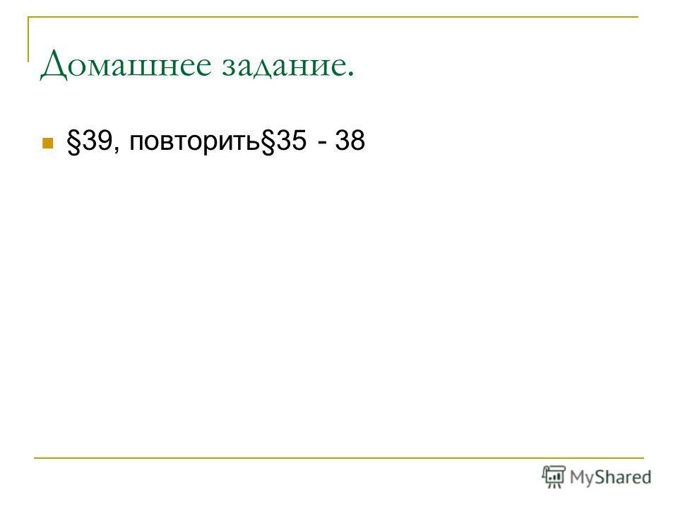 Домашнее задание. §39, повторить§35 - 38