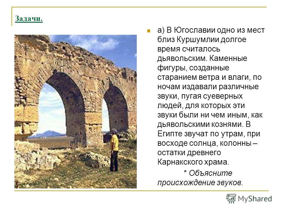 Задачи. а) В Югославии одно из мест близ Куршумлии долгое время считалось дьявольским. Каменные фигуры, созданные старанием ветра и влаги, по ночам издавали различные звуки, пугая суеверных людей, для которых эти звуки были ни чем иным, как дьявольск