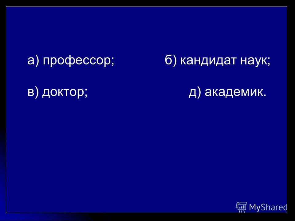 а) профессор; б) кандидат наук; в) доктор; д) академик.