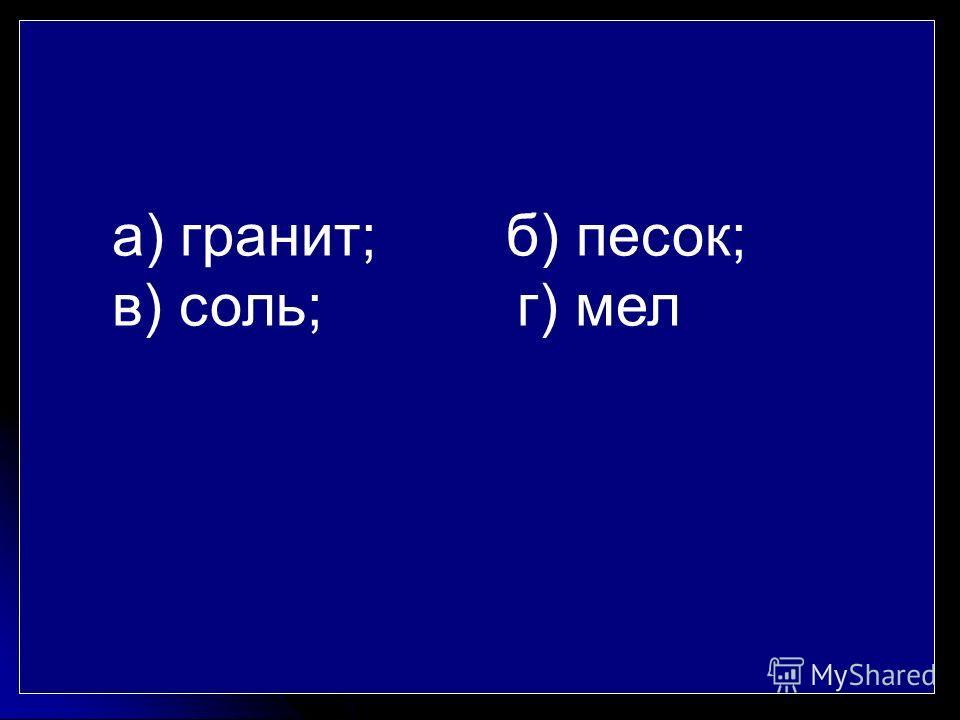 а) гранит; б) песок; в) соль; г) мел